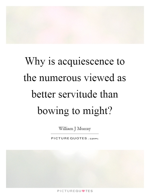 Why is acquiescence to the numerous viewed as better servitude than bowing to might? Picture Quote #1