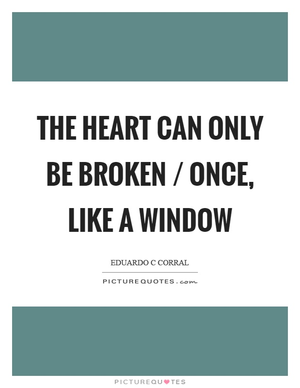 The heart can only be broken / once, like a window Picture Quote #1