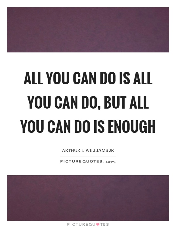 All you can do is all you can do, but all you can do is enough Picture Quote #1