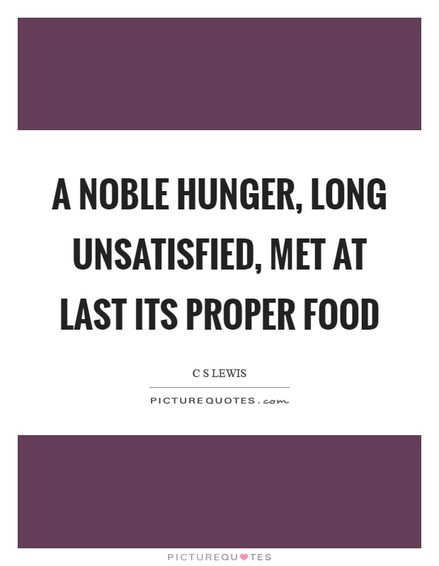 A noble hunger, long unsatisfied, met at last its proper food Picture Quote #1