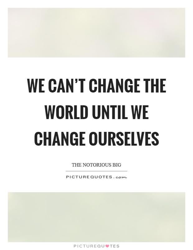 We can't change the world until we change ourselves ...