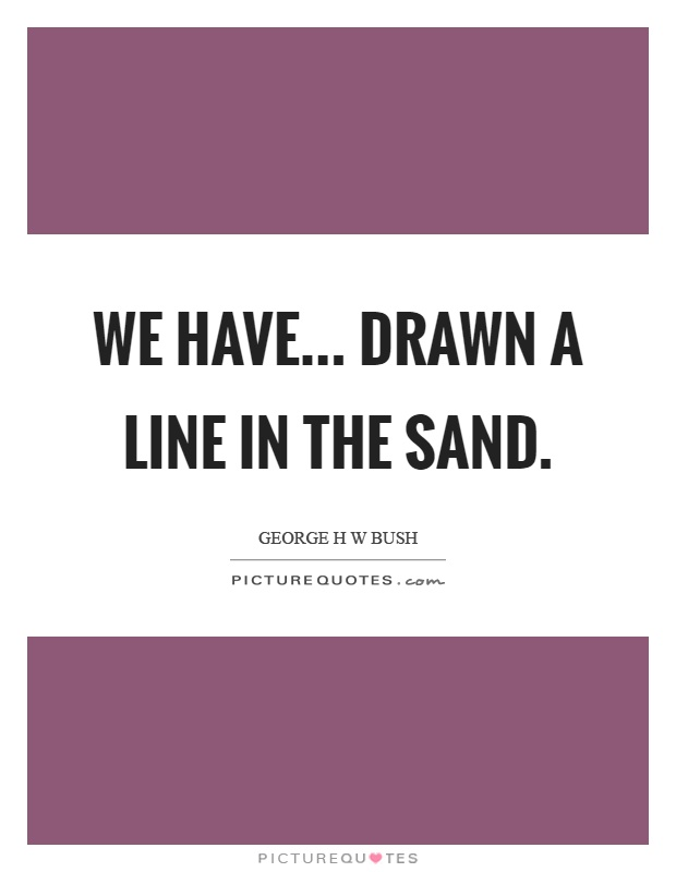 We have... drawn a line in the sand Picture Quote #1