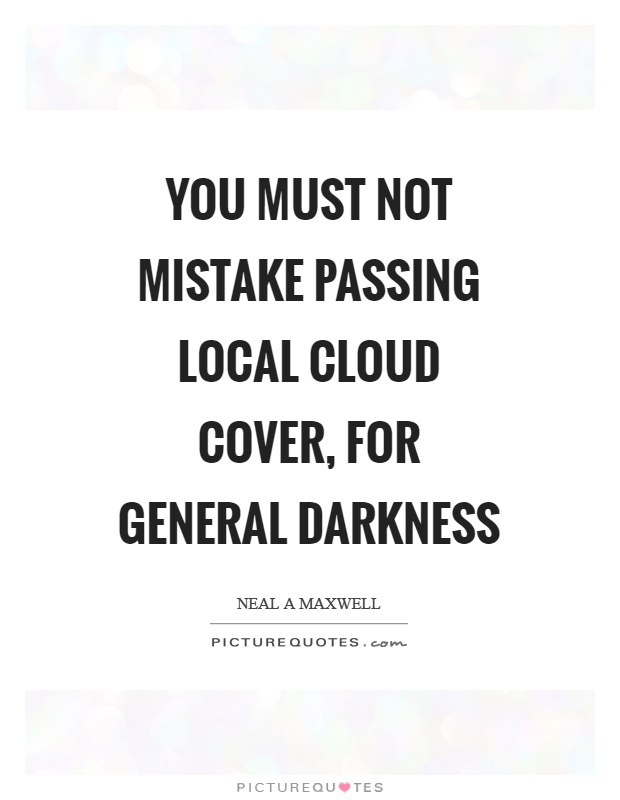 You must not mistake passing local cloud cover, for general darkness Picture Quote #1