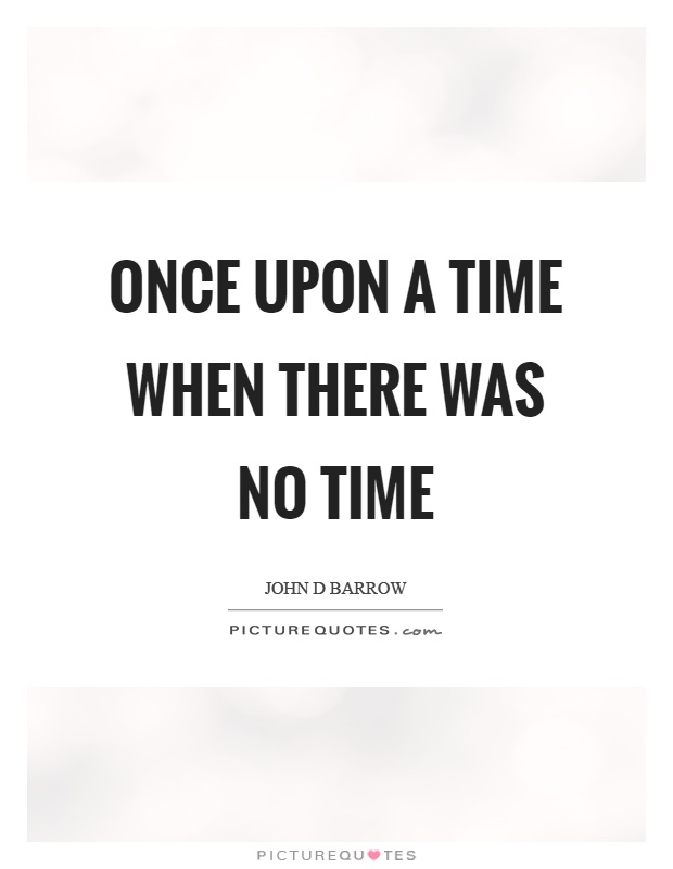Once upon a time when there was no time Picture Quote #1