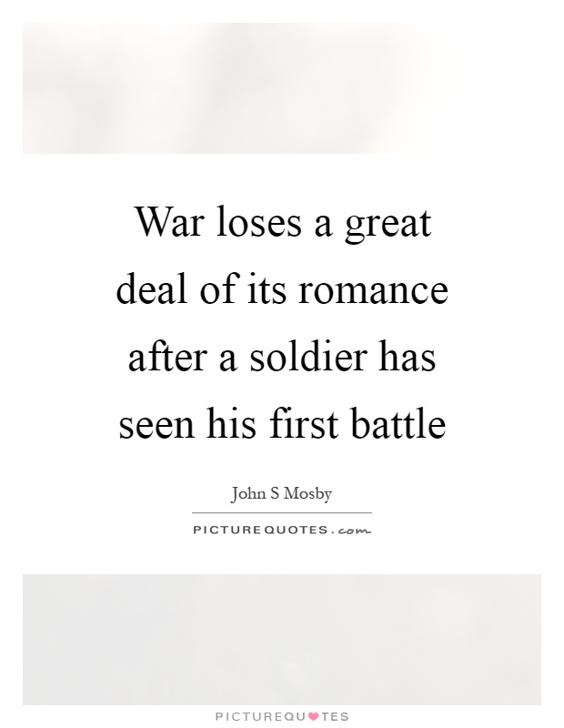 War loses a great deal of its romance after a soldier has seen his first battle Picture Quote #1