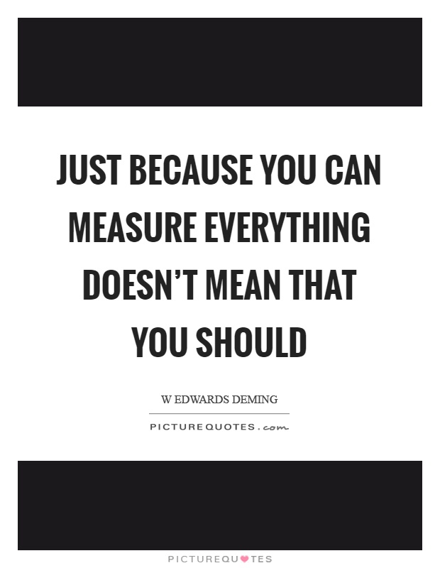 Just because you can measure everything doesn't mean that you should Picture Quote #1