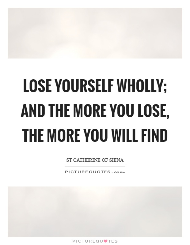 Lose yourself wholly; and the more you lose, the more you will find Picture Quote #1
