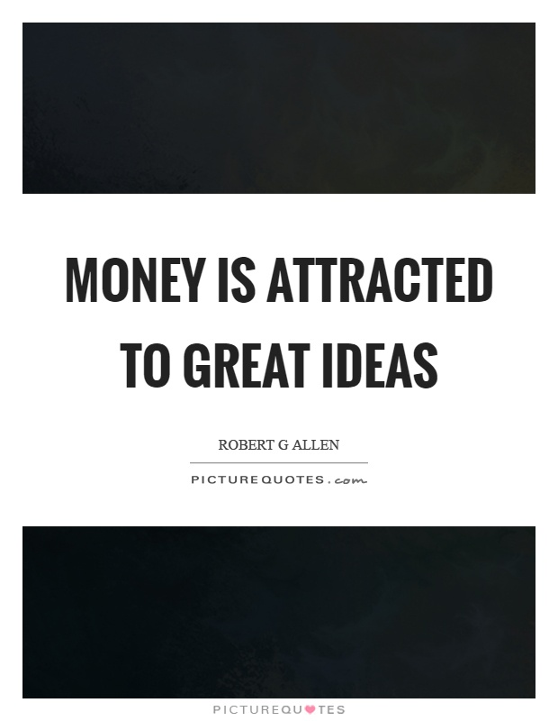 Money is attracted to great ideas Picture Quote #1