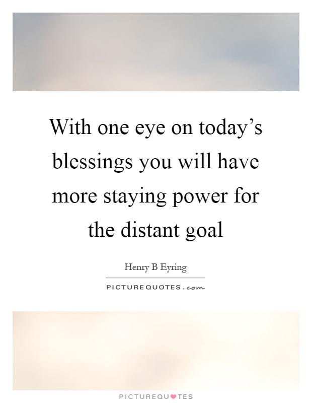 With one eye on today's blessings you will have more staying power for the distant goal Picture Quote #1