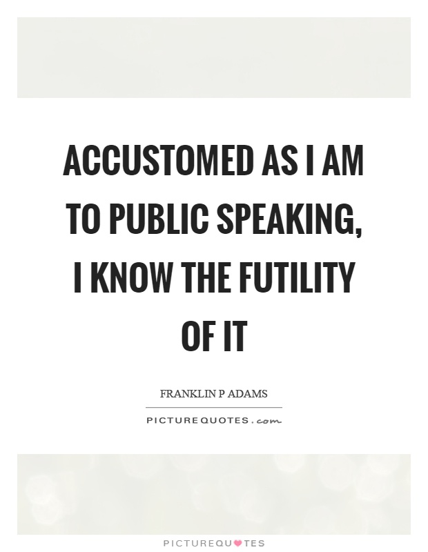 Accustomed as I am to public speaking, I know the futility of it Picture Quote #1