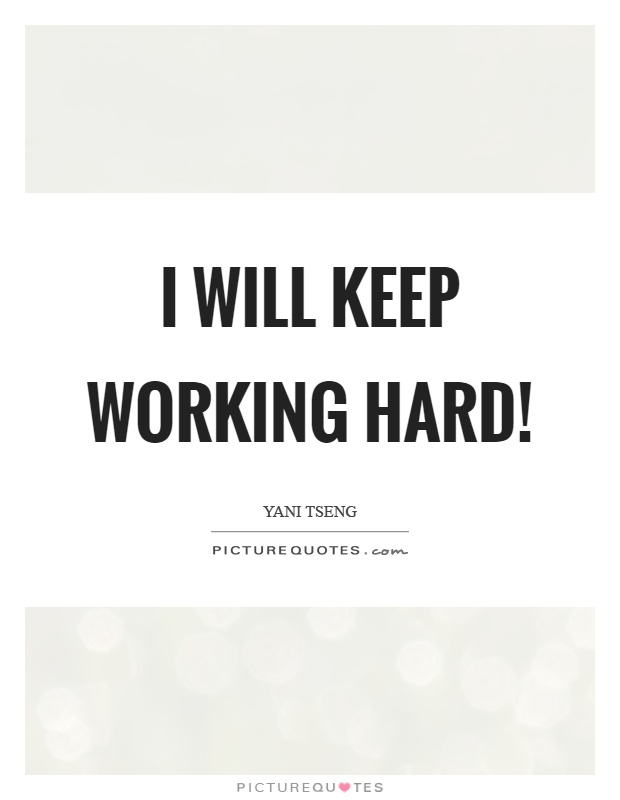 I will keep working hard! Picture Quote #1