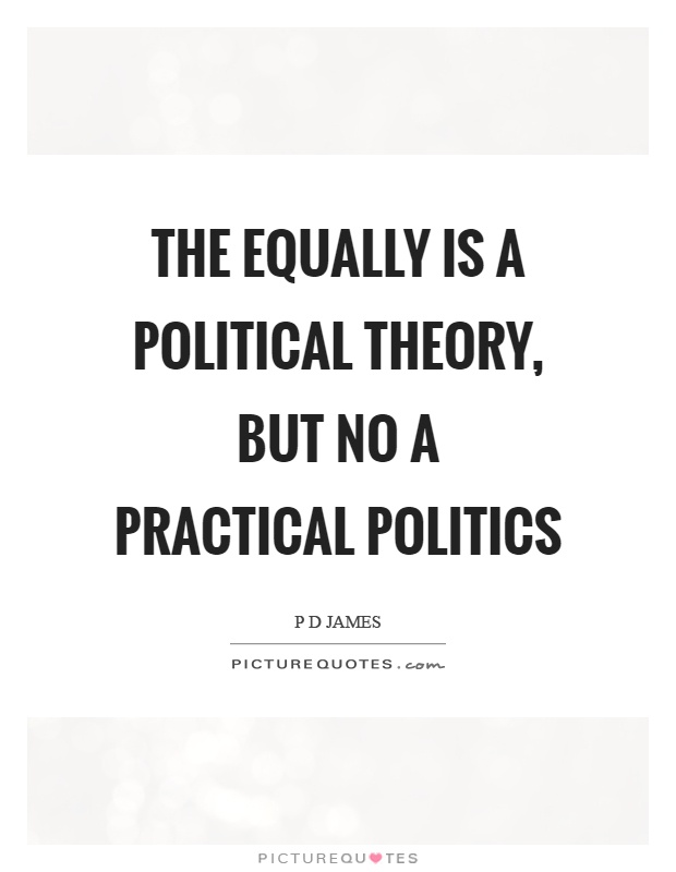 The equally is a political theory, but no a practical politics Picture Quote #1