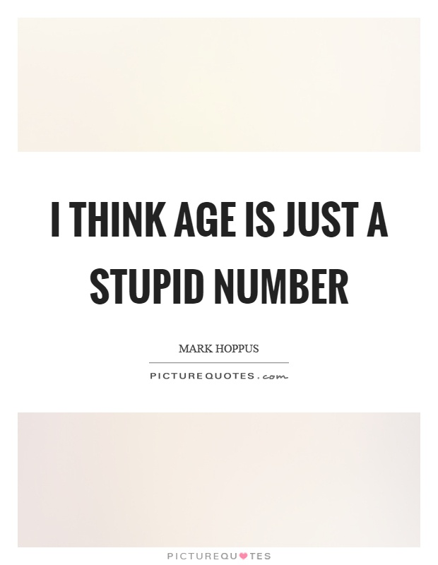 I think age is just a stupid number Picture Quote #1