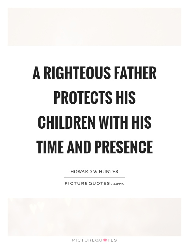 A righteous father protects his children with his time and presence Picture Quote #1