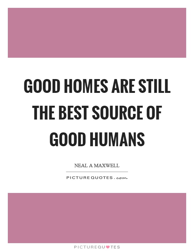 Good homes are still the best source of good humans Picture Quote #1