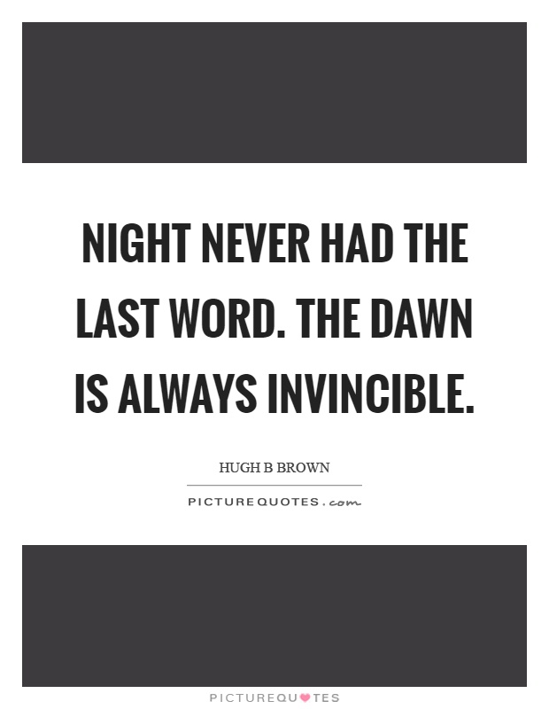 Night never had the last word. The dawn is always invincible Picture Quote #1