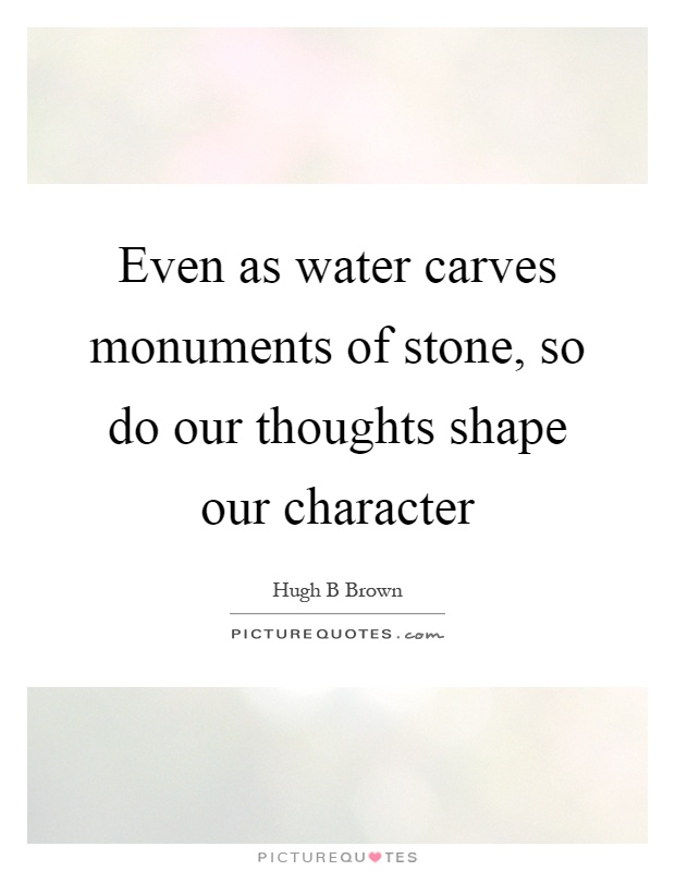Even as water carves monuments of stone, so do our thoughts shape our character Picture Quote #1