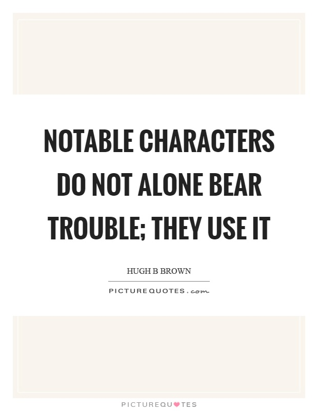 Notable characters do not alone bear trouble; they use it Picture Quote #1