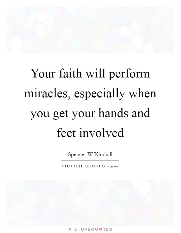 Your faith will perform miracles, especially when you get your hands and feet involved Picture Quote #1