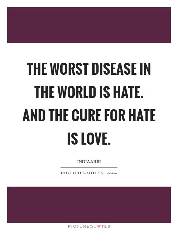 The worst disease in the world is hate. And the cure for hate is love Picture Quote #1
