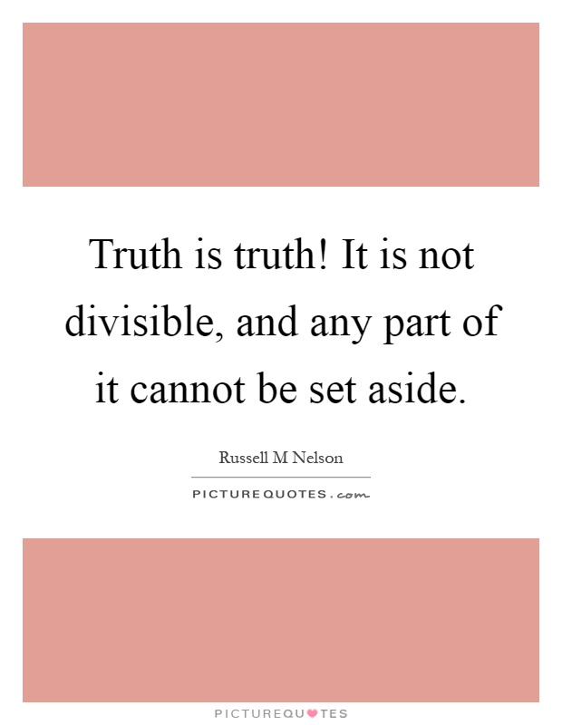 Truth is truth! It is not divisible, and any part of it cannot be set aside Picture Quote #1