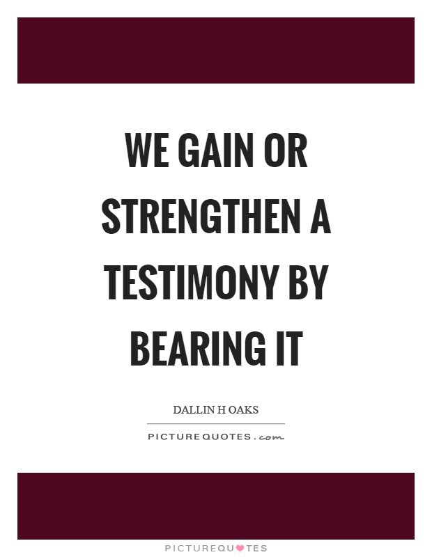 We gain or strengthen a testimony by bearing it Picture Quote #1
