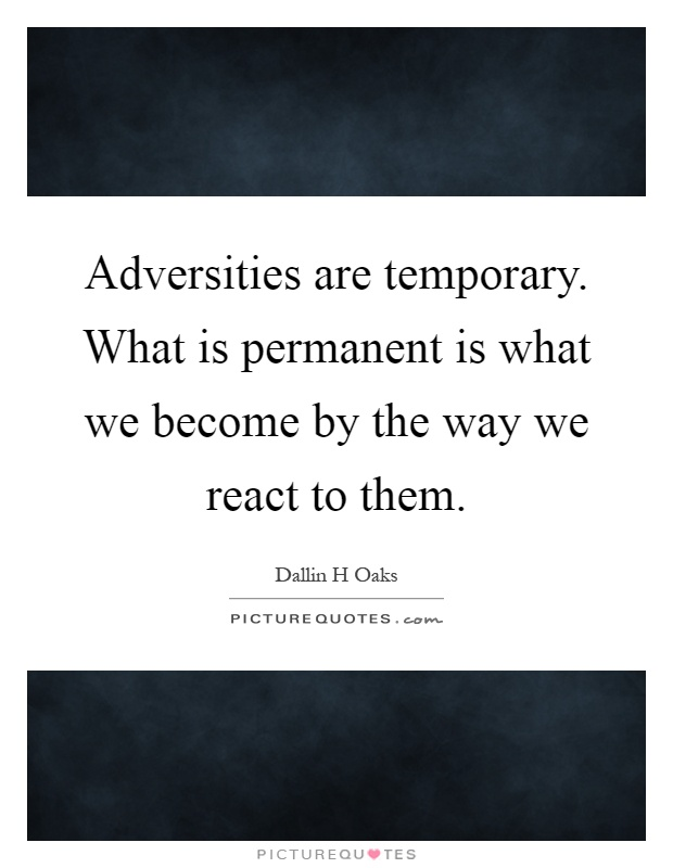 Adversities are temporary. What is permanent is what we become by the way we react to them Picture Quote #1
