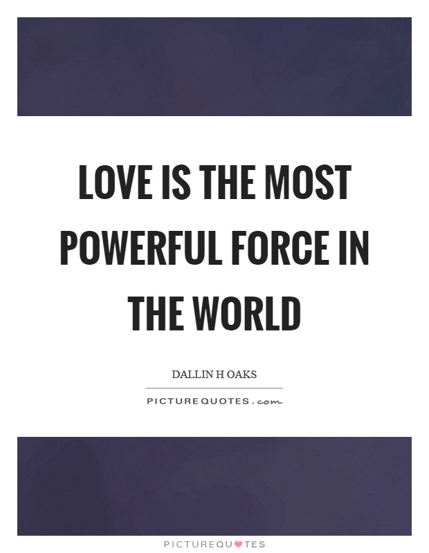Love is the most powerful force in the world Picture Quote #1