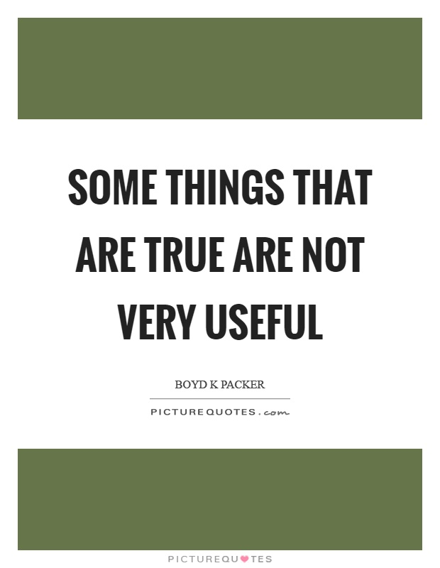 Some things that are true are not very useful Picture Quote #1