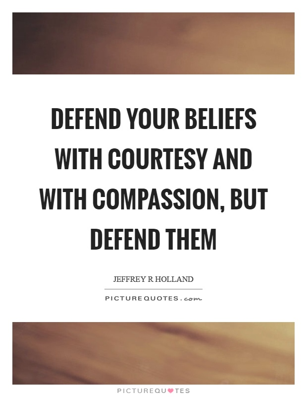 Defend your beliefs with courtesy and with compassion, but defend them Picture Quote #1