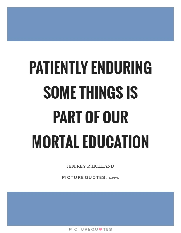 Patiently enduring some things is part of our mortal education Picture Quote #1