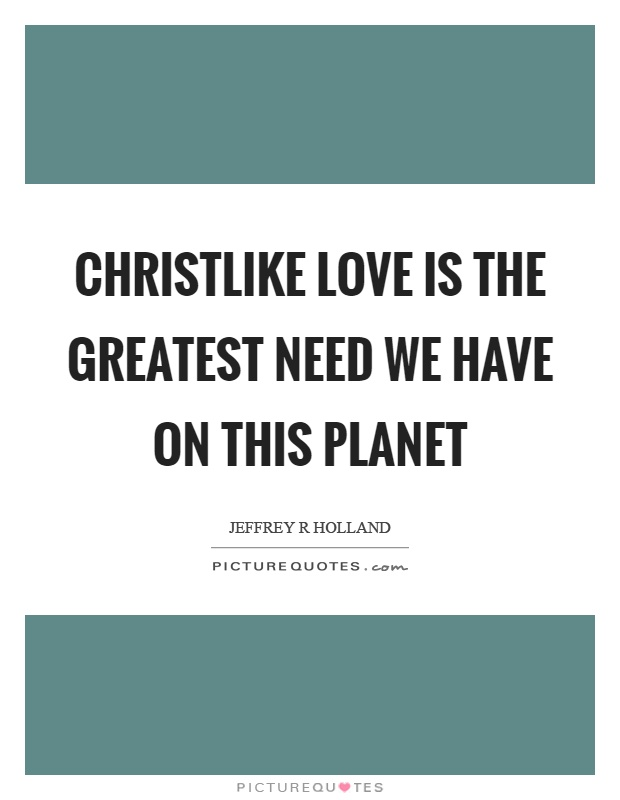Christlike love is the greatest need we have on this planet Picture Quote #1