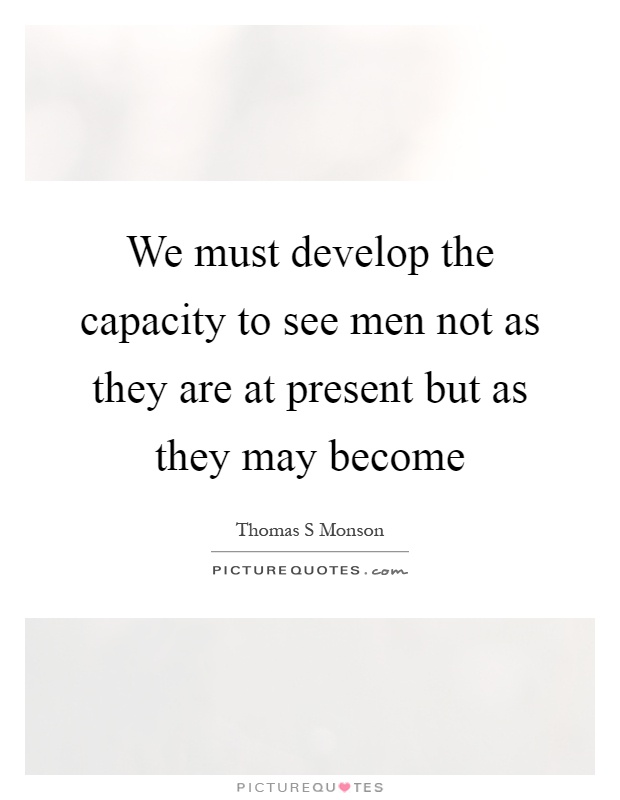 We must develop the capacity to see men not as they are at present but as they may become Picture Quote #1
