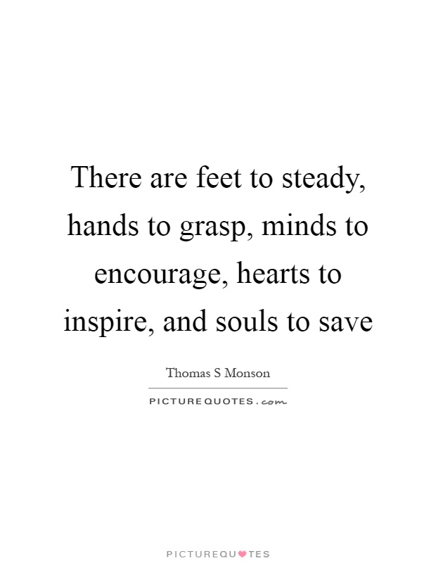 There are feet to steady, hands to grasp, minds to encourage, hearts to inspire, and souls to save Picture Quote #1