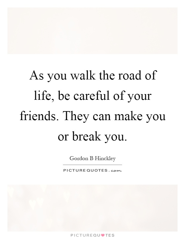 As you walk the road of life, be careful of your friends. They can make you or break you Picture Quote #1