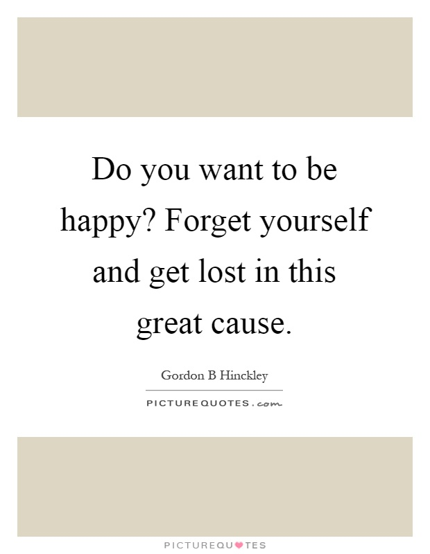 Do you want to be happy? Forget yourself and get lost in this great cause Picture Quote #1