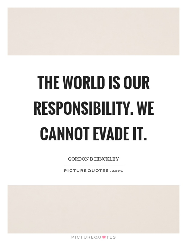 The world is our responsibility. We cannot evade it Picture Quote #1