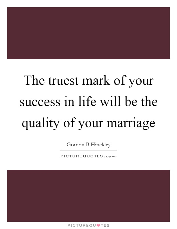 The truest mark of your success in life will be the quality of your marriage Picture Quote #1