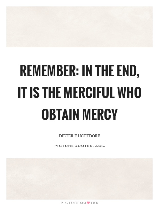 Remember: in the end, it is the merciful who obtain mercy Picture Quote #1