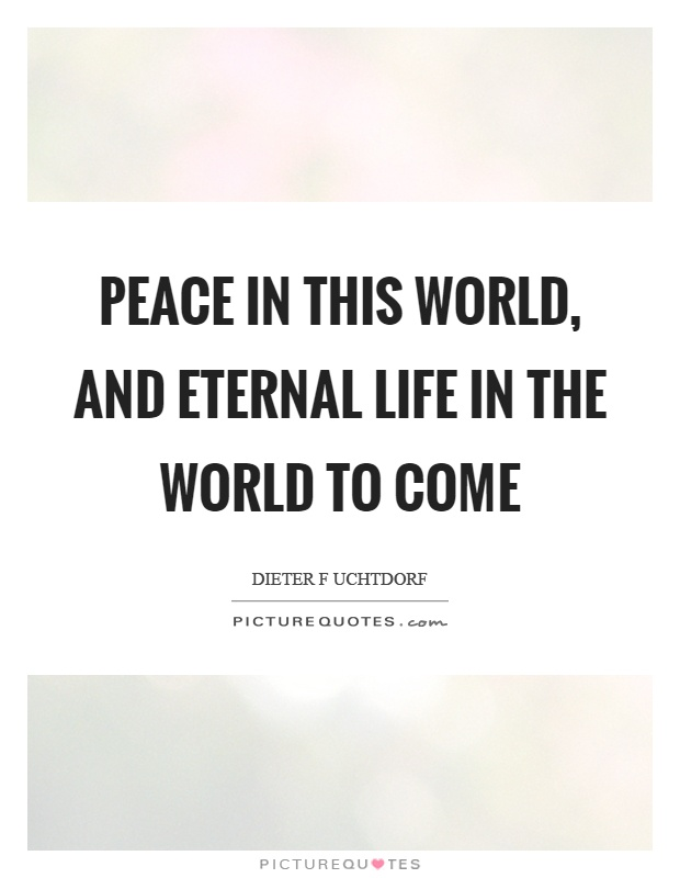 Peace in this world, and eternal life in the world to come Picture Quote #1