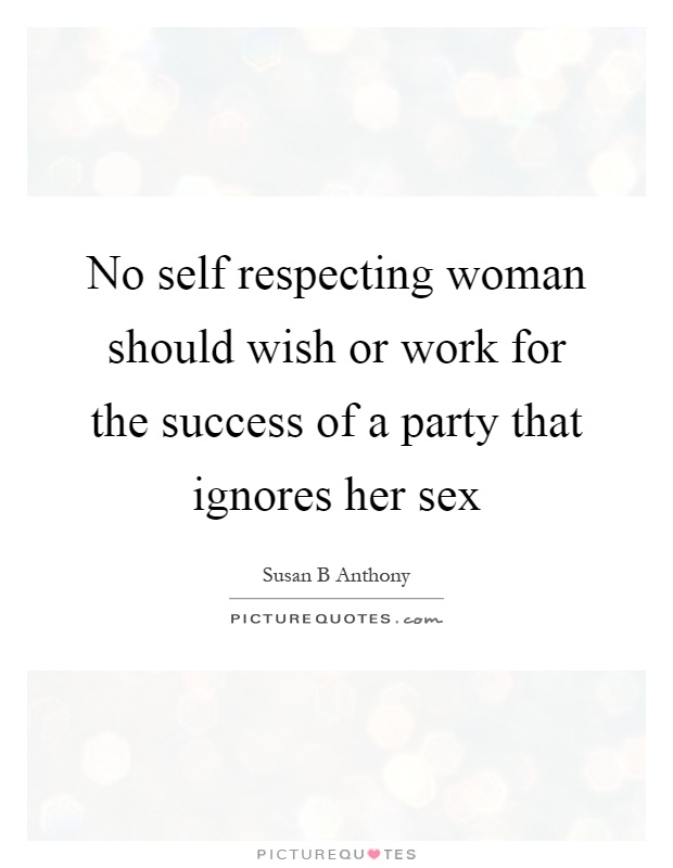 No self respecting woman should wish or work for the success of a party that ignores her sex Picture Quote #1