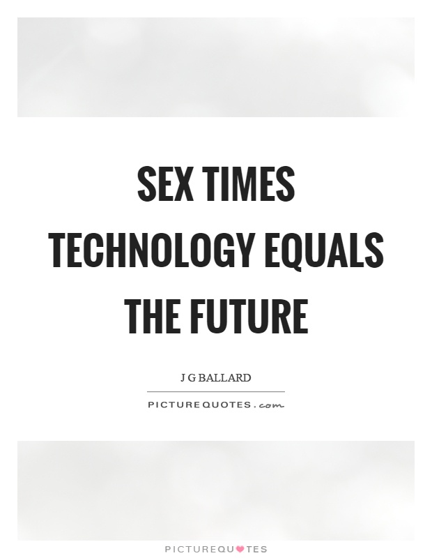 Sex times technology equals the future Picture Quote #1