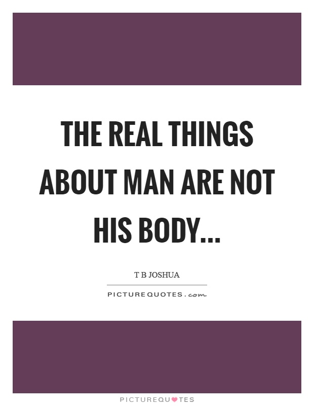 The real things about man are not his body Picture Quote #1