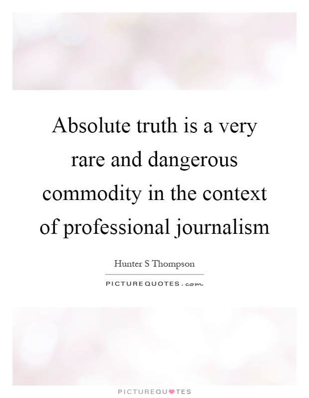 Absolute truth is a very rare and dangerous commodity in the context of professional journalism Picture Quote #1