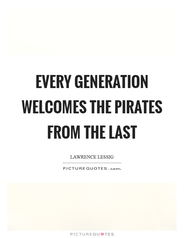 Every generation welcomes the pirates from the last Picture Quote #1