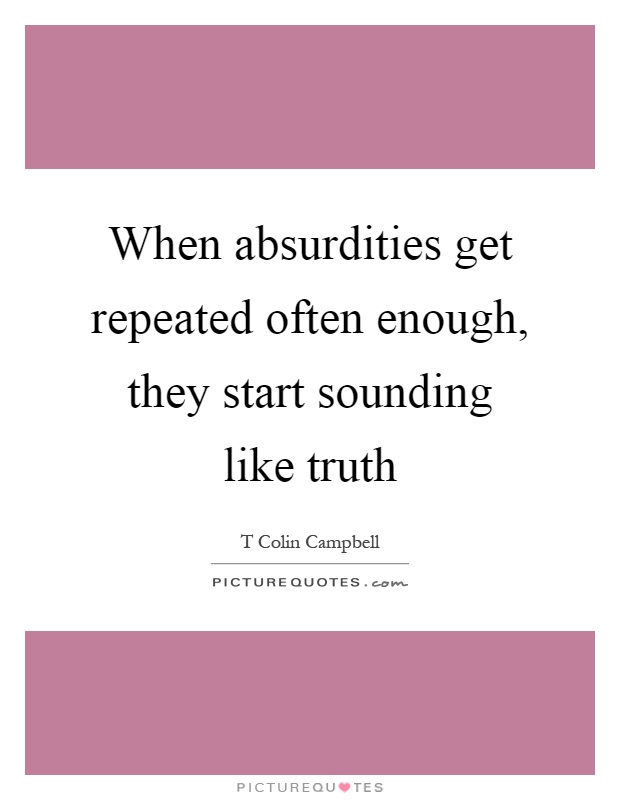 When absurdities get repeated often enough, they start sounding like truth Picture Quote #1