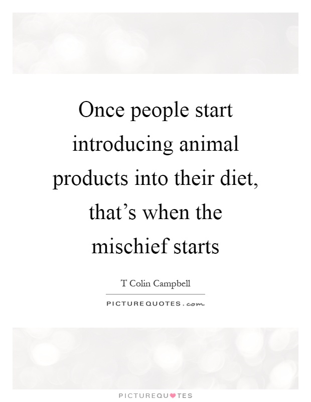 Once people start introducing animal products into their diet, that's when the mischief starts Picture Quote #1