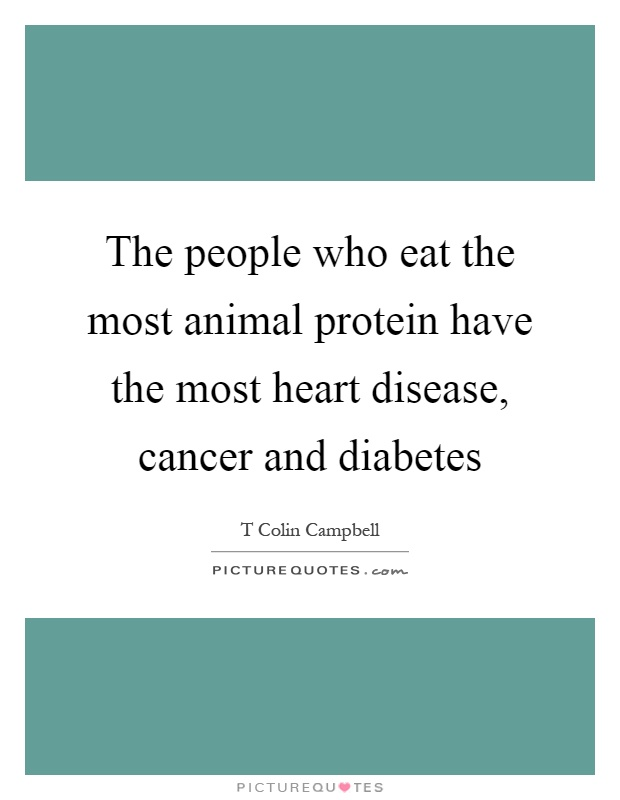 The people who eat the most animal protein have the most heart disease, cancer and diabetes Picture Quote #1
