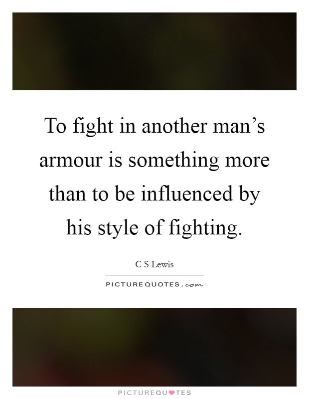 To fight in another man's armour is something more than to be influenced by his style of fighting Picture Quote #1