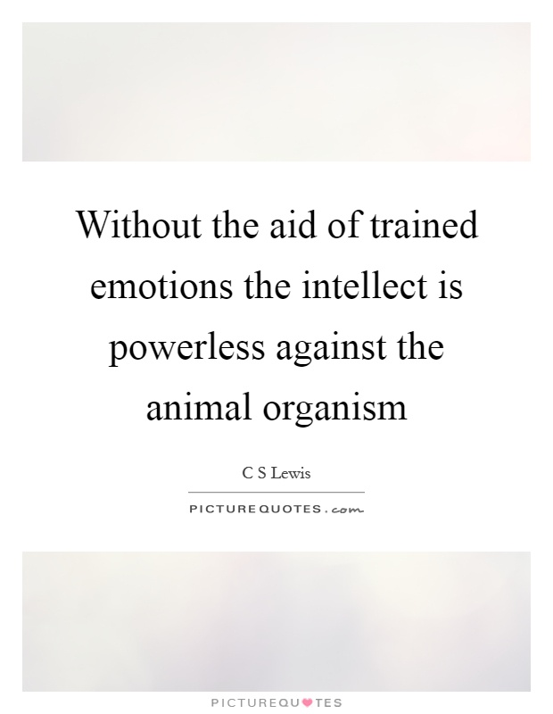 Without the aid of trained emotions the intellect is powerless against the animal organism Picture Quote #1